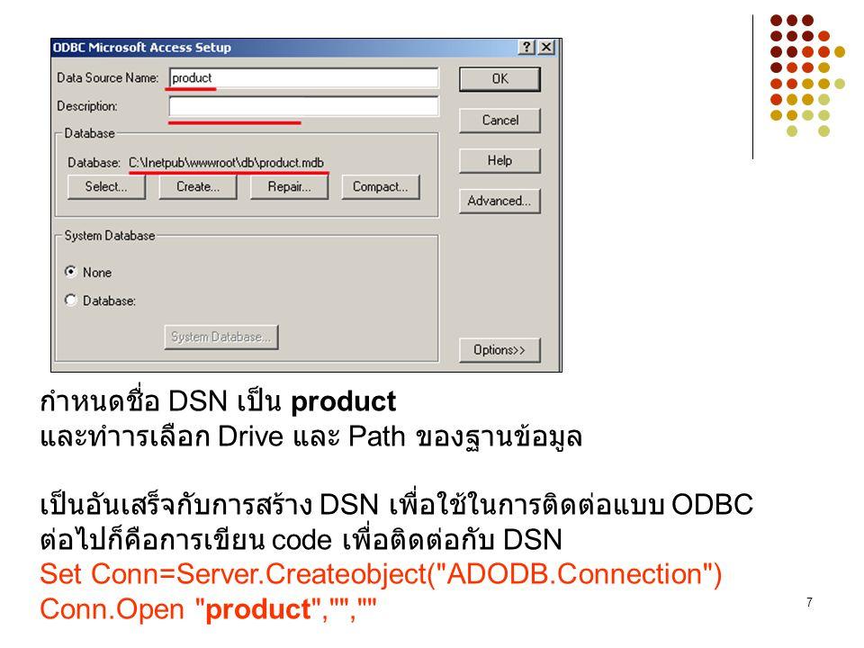 กำหนดชื่อ DSN เป็น product และทำารเลือก Drive และ Path ของฐานข้อมูล เป็นอันเสร็จกับการสร้าง DSN เพื่อใช้ในการติดต่อแบบ ODBC ต่อไปก็คือการเขียน code เพื่อติดต่อกับ DSN Set Conn=Server.Createobject( ADODB.Connection ) Conn.Open product , ,