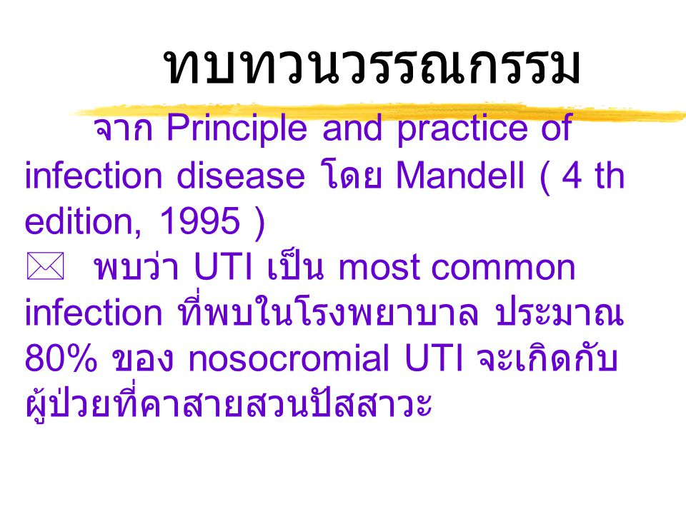 ทบทวนวรรณกรรม จาก Principle and practice of infection disease โดย Mandell ( 4 th edition, 1995 )  พบว่า UTI เป็น most common infection ที่พบในโรงพยาบาล ประมาณ 80% ของ nosocromial UTI จะเกิดกับ ผู้ป่วยที่คาสายสวนปัสสาวะ