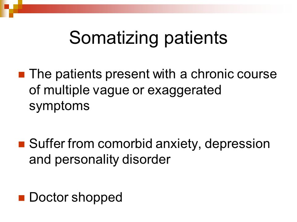 Somatizing patients The patients present with a chronic course of multiple vague or exaggerated symptoms.