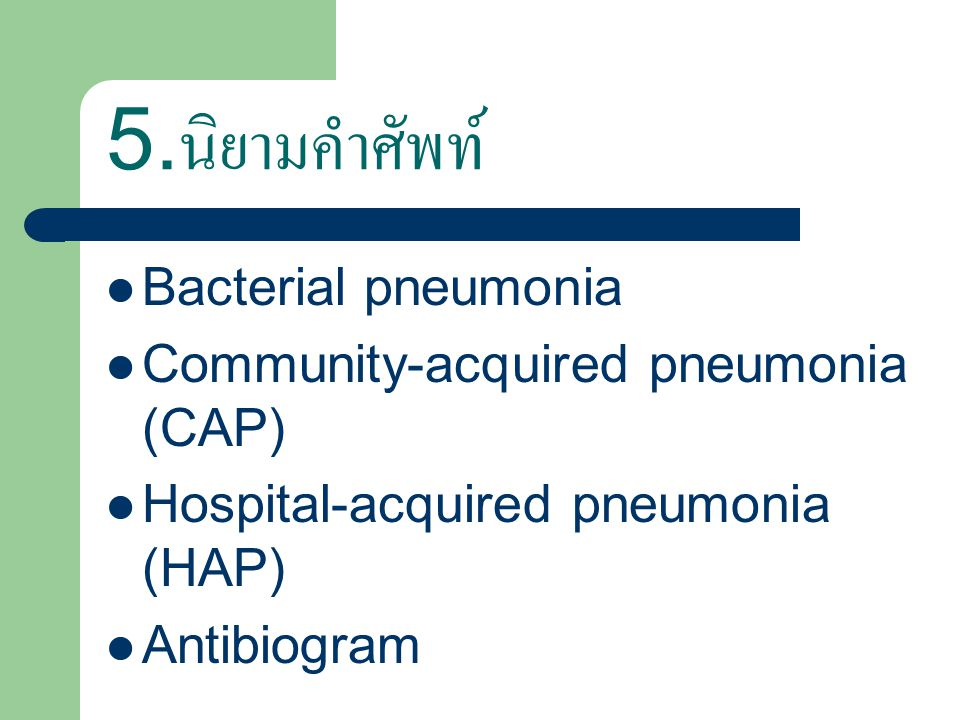 5.นิยามคำศัพท์ Bacterial pneumonia Community-acquired pneumonia (CAP)
