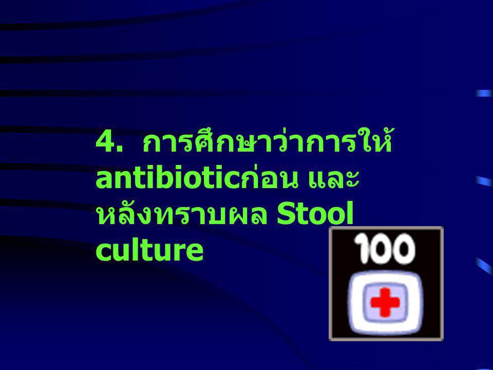 4. การศึกษาว่าการให้antibioticก่อน และหลังทราบผล Stool culture