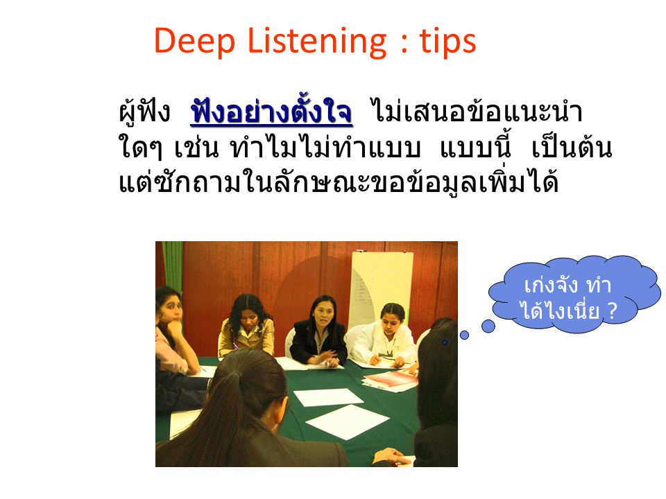Deep Listening : tips ผู้ฟัง ฟังอย่างตั้งใจ ไม่เสนอข้อแนะนำใดๆ เช่น ทำไมไม่ทำแบบ แบบนี้ เป็นต้น แต่ซักถามในลักษณะขอข้อมูลเพิ่มได้