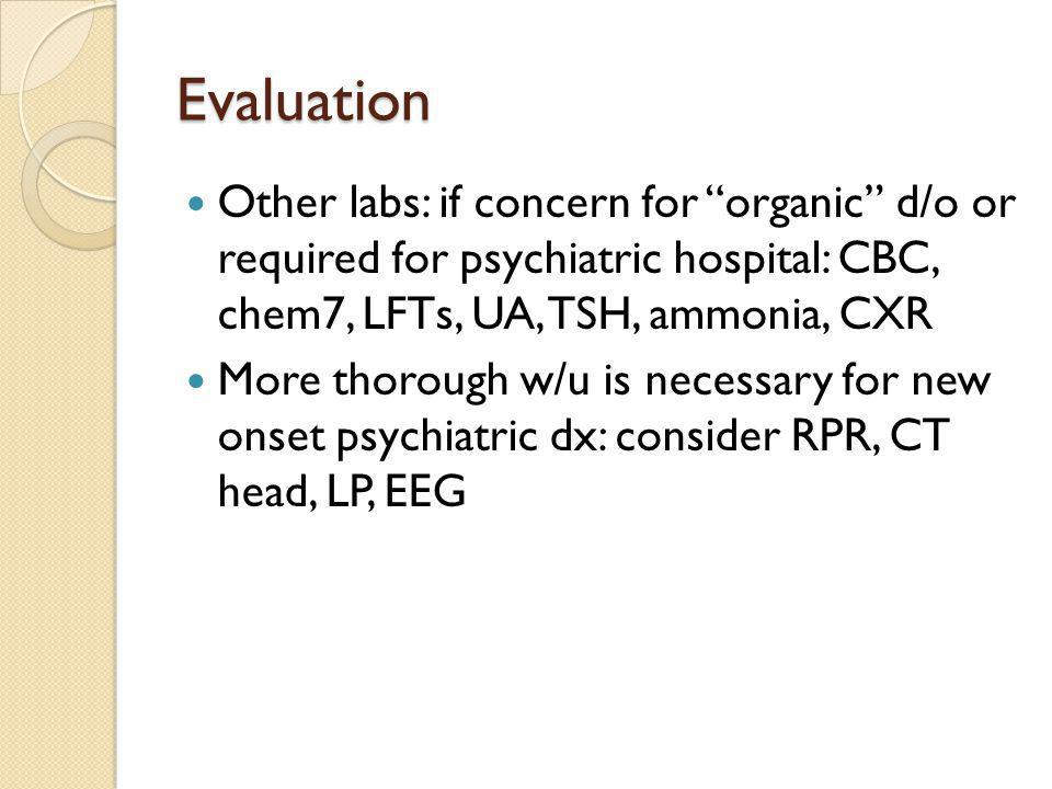 Evaluation Other labs: if concern for organic d/o or required for psychiatric hospital: CBC, chem7, LFTs, UA, TSH, ammonia, CXR.