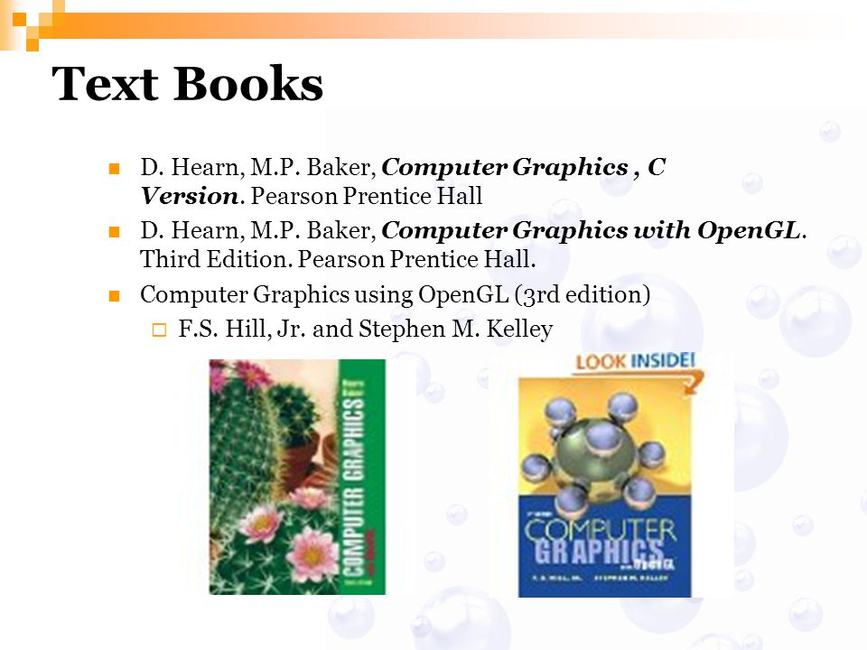 Text Books D. Hearn, M.P. Baker, Computer Graphics , C Version. Pearson Prentice Hall.