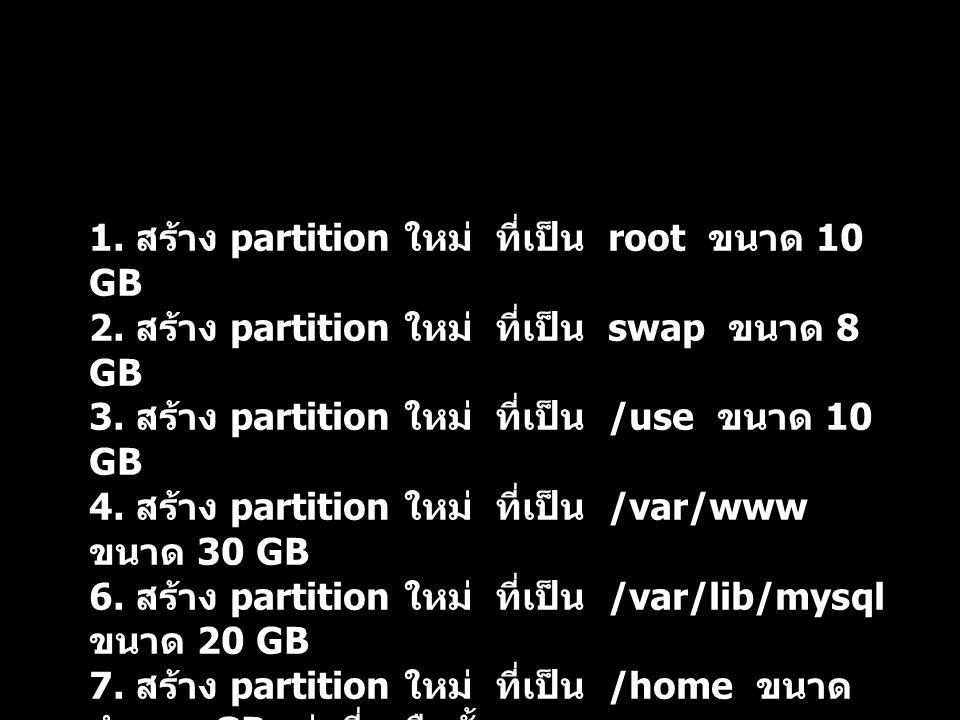 1. สร้าง partition ใหม่ ที่เป็น root ขนาด 10 GB