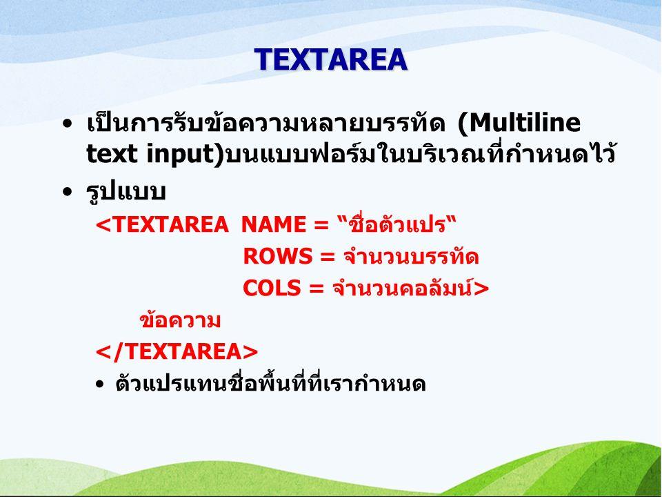TEXTAREA เป็นการรับข้อความหลายบรรทัด (Multiline text input)บนแบบฟอร์มในบริเวณที่กำหนดไว้ รูปแบบ. <TEXTAREA NAME = ชื่อตัวแปร