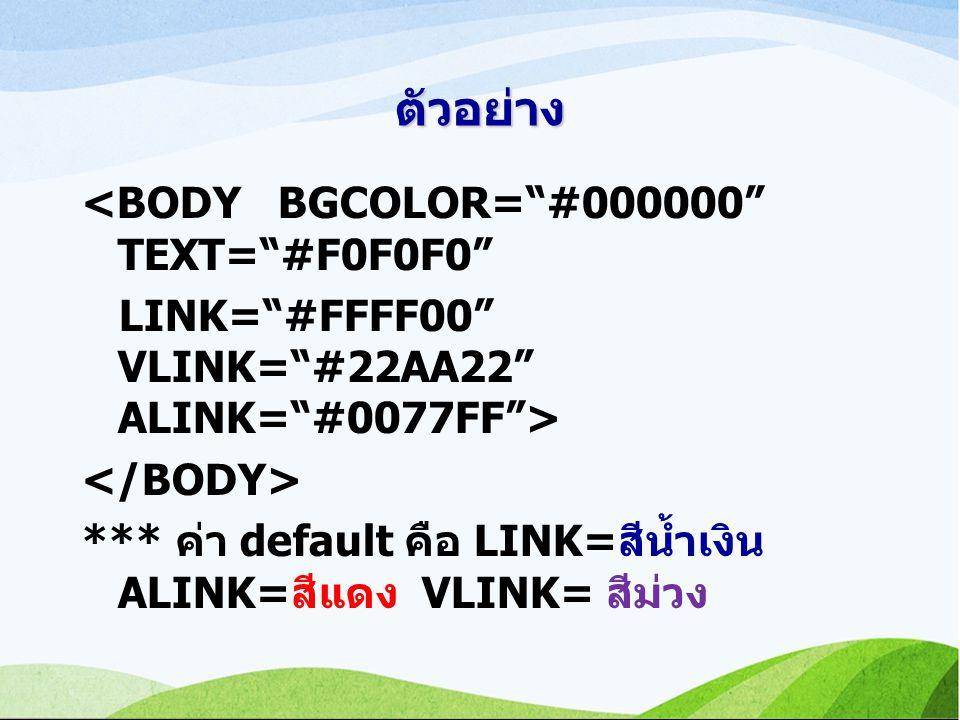 ตัวอย่าง <BODY BGCOLOR= #000000 TEXT= #F0F0F0