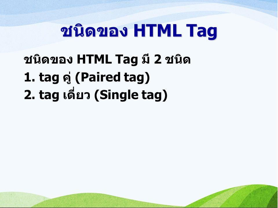 ชนิดของ HTML Tag ชนิดของ HTML Tag มี 2 ชนิด 1. tag คู่ (Paired tag)