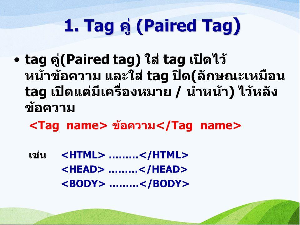 1. Tag คู่ (Paired Tag) tag คู่(Paired tag) ใส่ tag เปิดไว้หน้าข้อความ และใส่ tag ปิด(ลักษณะเหมือน tag เปิดแต่มีเครื่องหมาย / นำหน้า) ไว้หลังข้อความ.