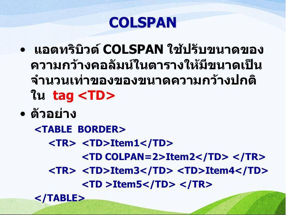 COLSPAN แอตทริบิวต์ COLSPAN ใช้ปรับขนาดของความกว้างคอลัมน์ในตารางให้มีขนาดเป็นจำนวนเท่าของของขนาดความกว้างปกติ ใน tag <TD>