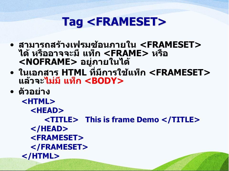 Tag <FRAMESET> สามารถสร้างเฟรมซ้อนภายใน <FRAMESET> ได้ หรืออาจจะมี แท็ก <FRAME> หรือ <NOFRAME> อยู่ภายในได้
