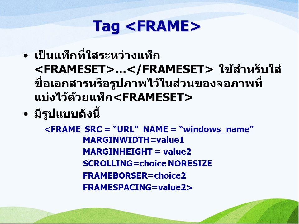 Tag <FRAME> เป็นแท็กที่ใส่ระหว่างแท็ก <FRAMESET>…</FRAMESET> ใช้สำหรับใส่ชื่อเอกสารหรือรูปภาพไว้ในส่วนของจอภาพที่แบ่งไว้ด้วยแท็ก<FRAMESET>