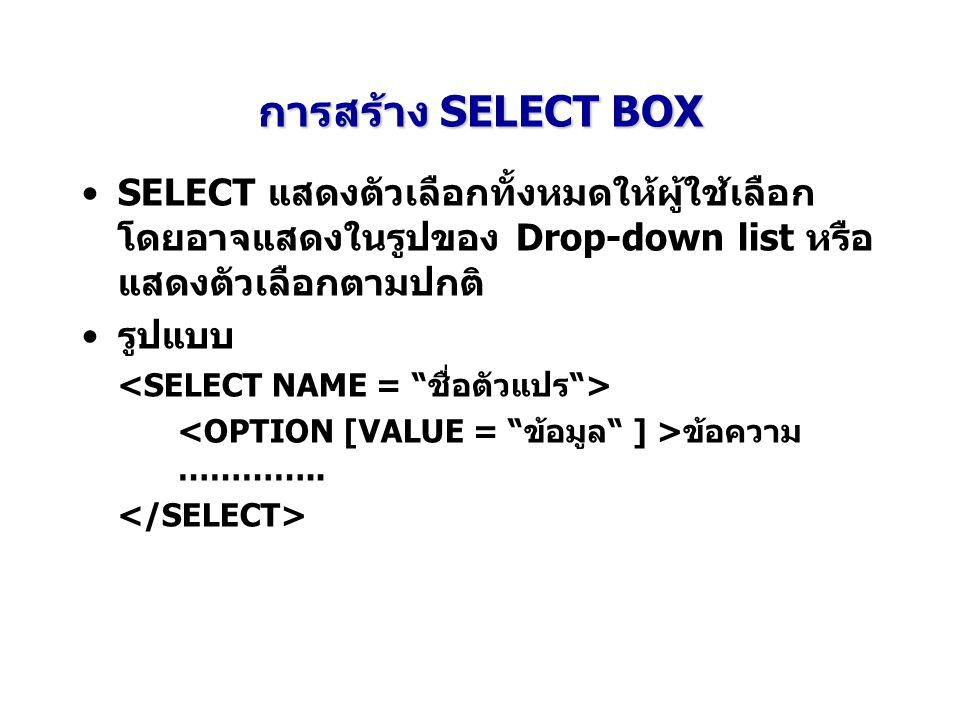การสร้าง SELECT BOX SELECT แสดงตัวเลือกทั้งหมดให้ผู้ใช้เลือกโดยอาจแสดงในรูปของ Drop-down list หรือแสดงตัวเลือกตามปกติ