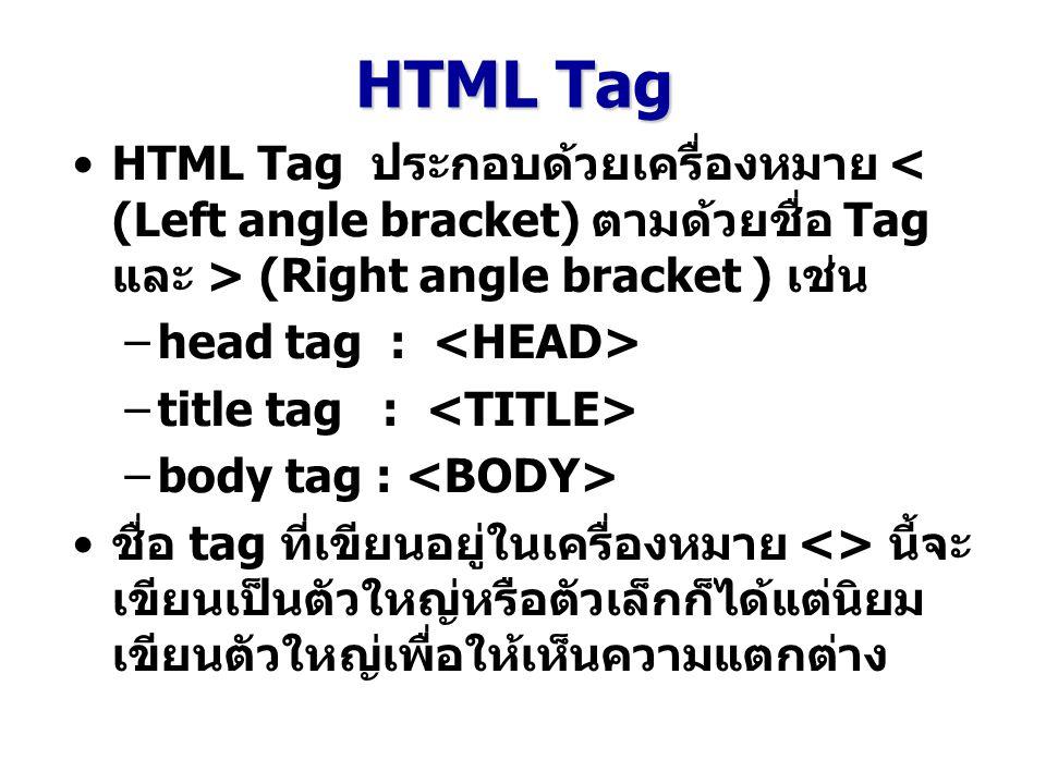 HTML Tag HTML Tag ประกอบด้วยเครื่องหมาย < (Left angle bracket) ตามด้วยชื่อ Tag และ > (Right angle bracket ) เช่น.