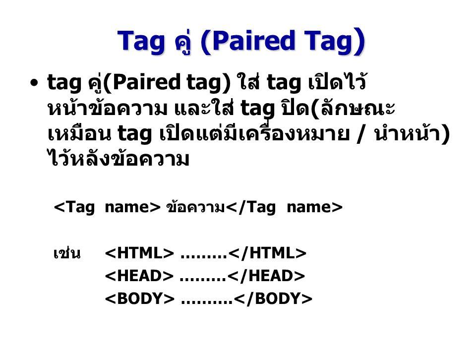 Tag คู่ (Paired Tag) tag คู่(Paired tag) ใส่ tag เปิดไว้หน้าข้อความ และใส่ tag ปิด(ลักษณะเหมือน tag เปิดแต่มีเครื่องหมาย / นำหน้า) ไว้หลังข้อความ.