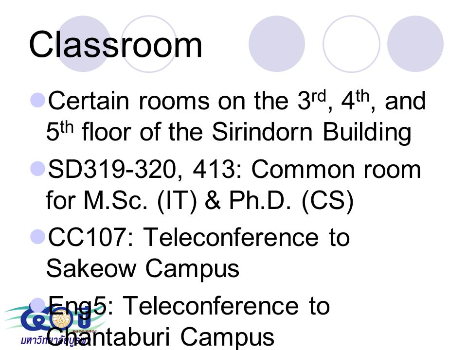 Classroom Certain rooms on the 3rd, 4th, and 5th floor of the Sirindorn Building. SD319-320, 413: Common room for M.Sc. (IT) & Ph.D. (CS)
