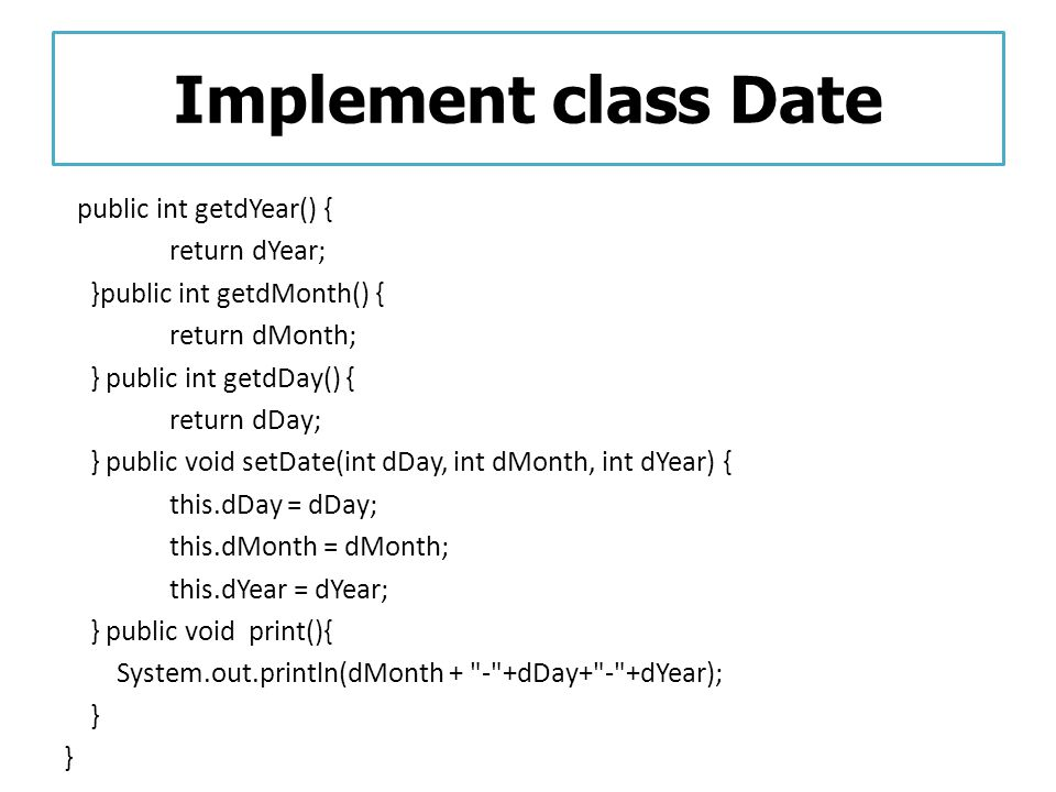 Implement class Date return dYear; }public int getdMonth() {