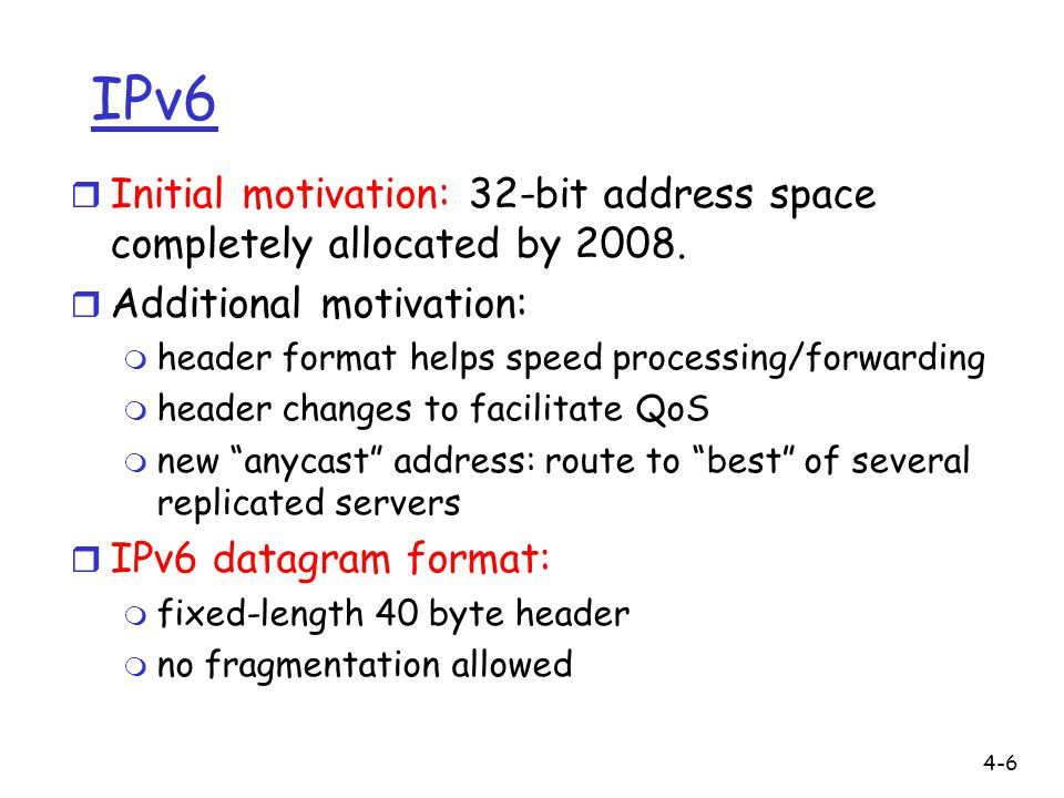 IPv6 Initial motivation: 32-bit address space completely allocated by 2008. Additional motivation: