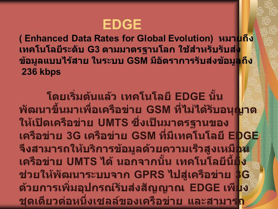 EDGE ( Enhanced Data Rates for Global Evolution) หมายถึง เทคโนโลยีระดับ G3 ตามมาตรฐานโลก ใช้สำหรับรับส่งข้อมูลแบบไร้สาย ในระบบ GSM มีอัตราการรับส่งข้อมูลถึง 236 kbps