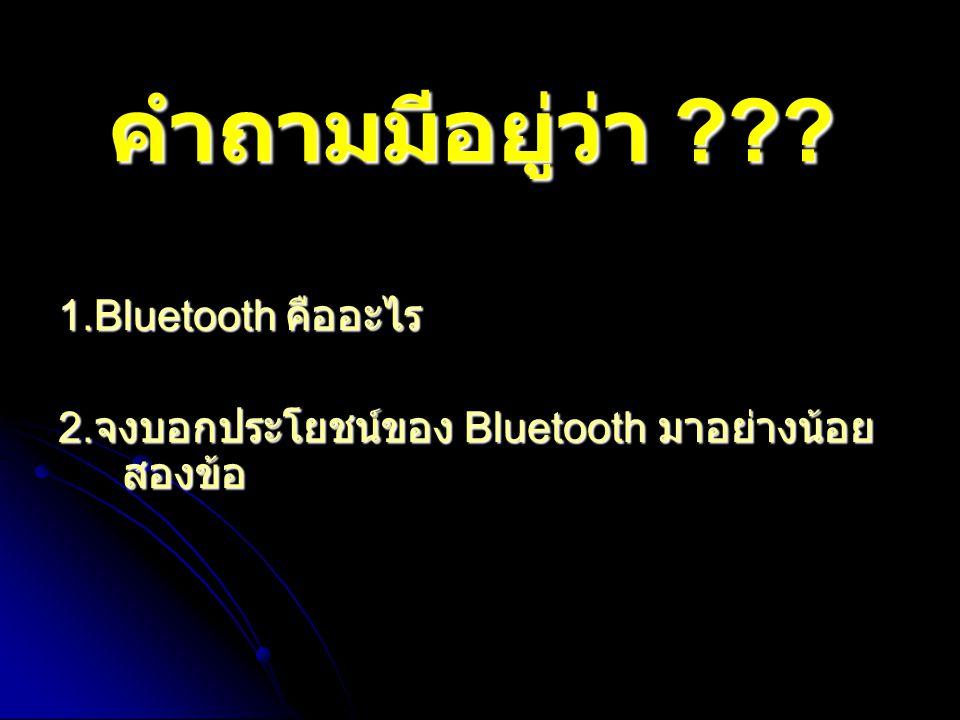 คำถามมีอยู่ว่า 1.Bluetooth คืออะไร
