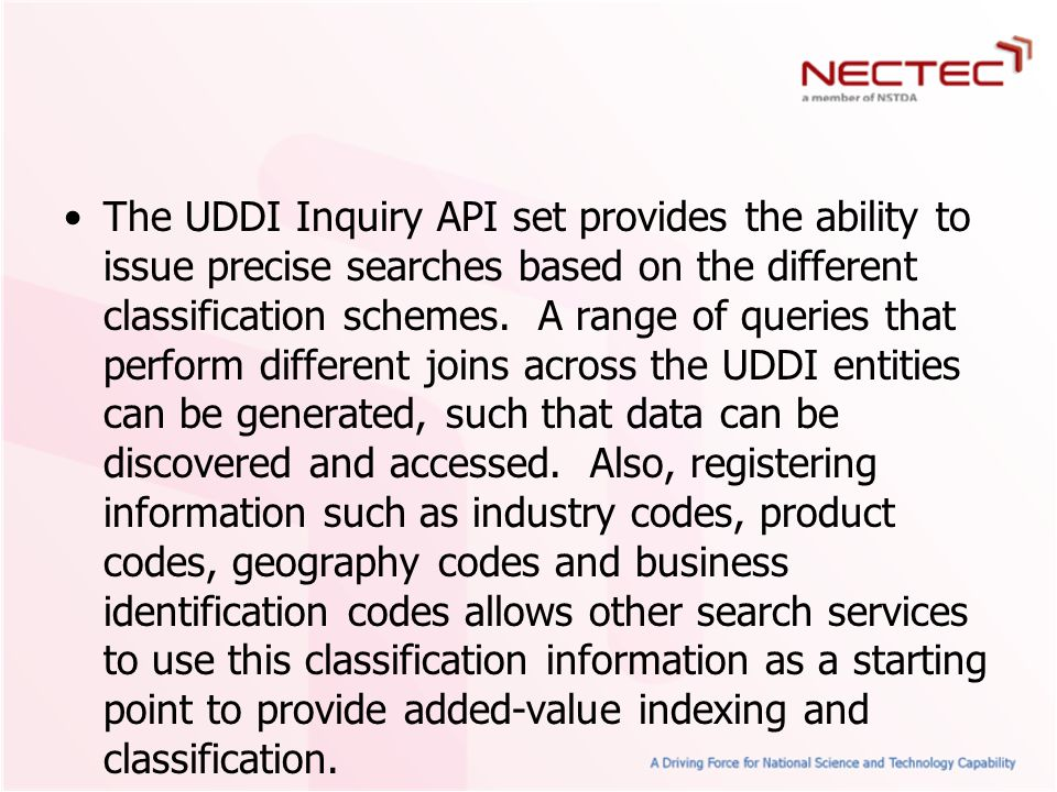 The UDDI Inquiry API set provides the ability to issue precise searches based on the different classification schemes. A range of queries that perform different joins across the UDDI entities can be generated, such that data can be discovered and accessed. Also, registering information such as industry codes, product codes, geography codes and business identification codes allows other search services to use this classification information as a starting point to provide added-value indexing and classification.