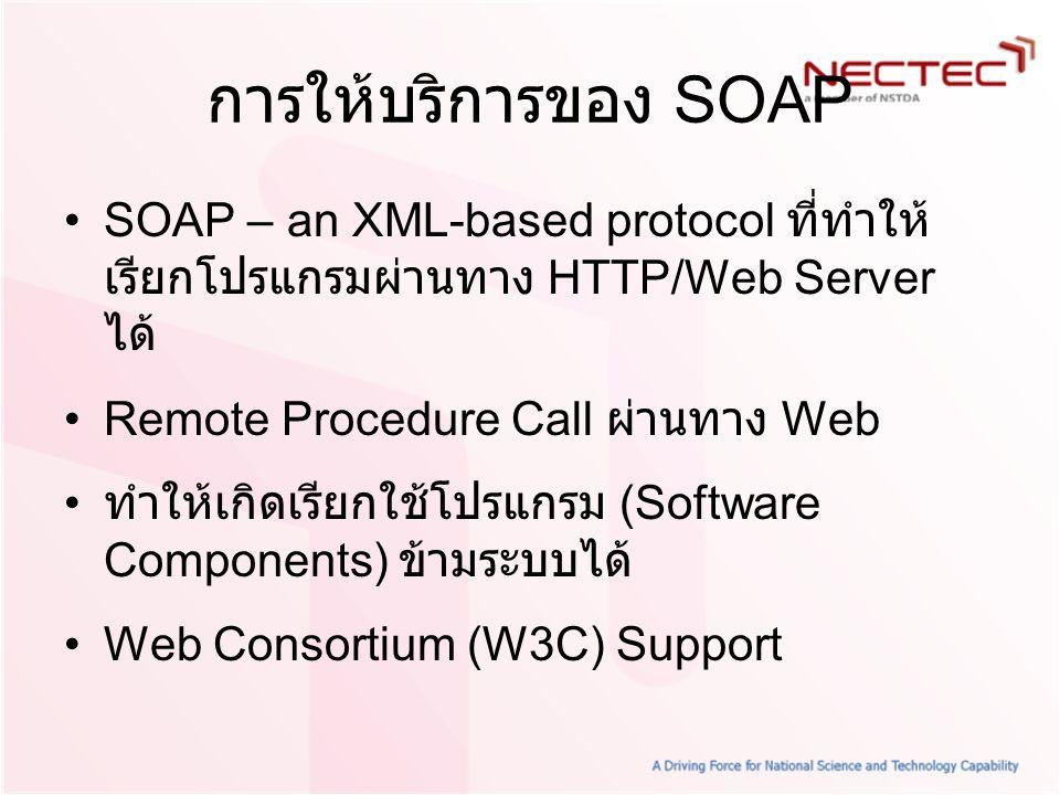 การให้บริการของ SOAP SOAP – an XML-based protocol ที่ทำให้เรียกโปรแกรมผ่านทาง HTTP/Web Server ได้ Remote Procedure Call ผ่านทาง Web.