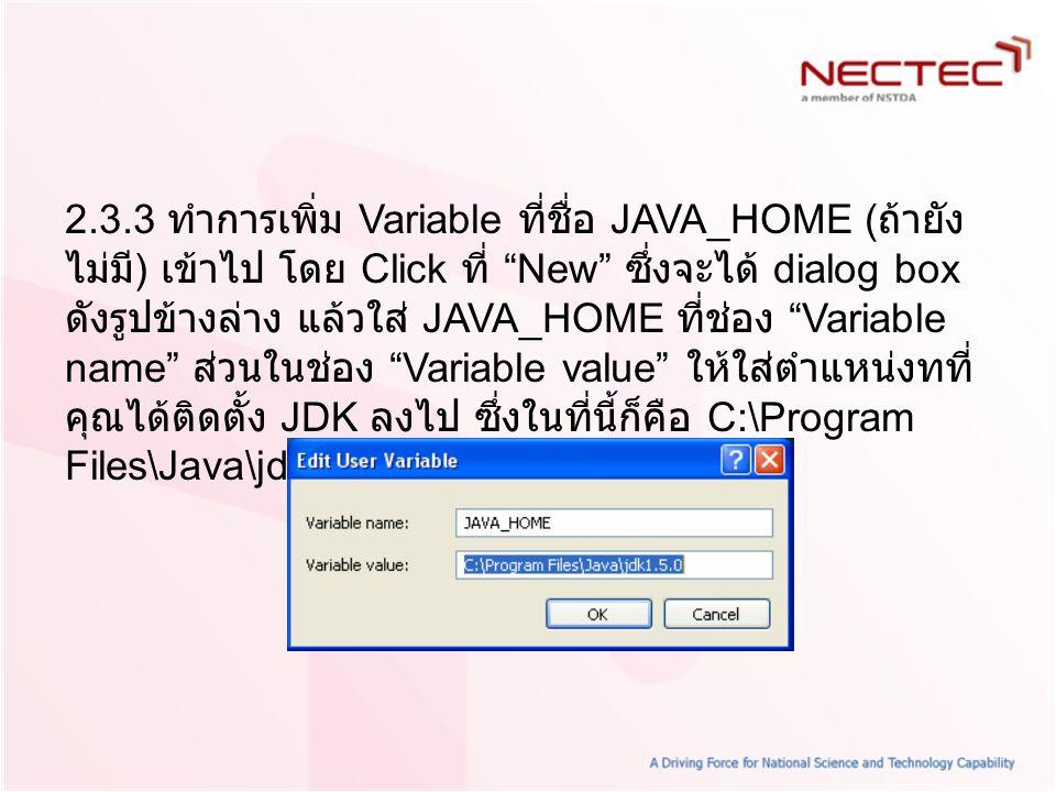 2.3.3 ทำการเพิ่ม Variable ที่ชื่อ JAVA_HOME (ถ้ายังไม่มี) เข้าไป โดย Click ที่ New ซึ่งจะได้ dialog box ดังรูปข้างล่าง แล้วใส่ JAVA_HOME ที่ช่อง Variable name ส่วนในช่อง Variable value ให้ใส่ตำแหน่งทที่คุณได้ติดตั้ง JDK ลงไป ซึ่งในที่นี้ก็คือ C:\Program Files\Java\jdk1.5.0