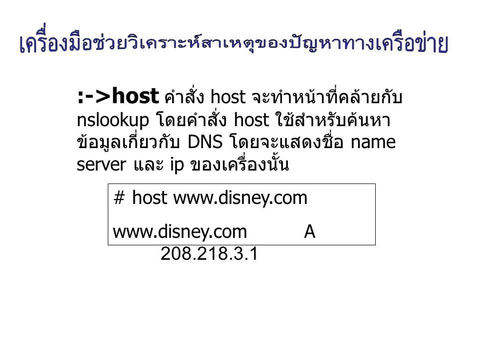:->host คำสั่ง host จะทำหน้าที่คล้ายกับ nslookup โดยคำสั่ง host ใช้สำหรับค้นหาข้อมูลเกี่ยวกับ DNS โดยจะแสดงชื่อ name server และ ip ของเครื่องนั้น