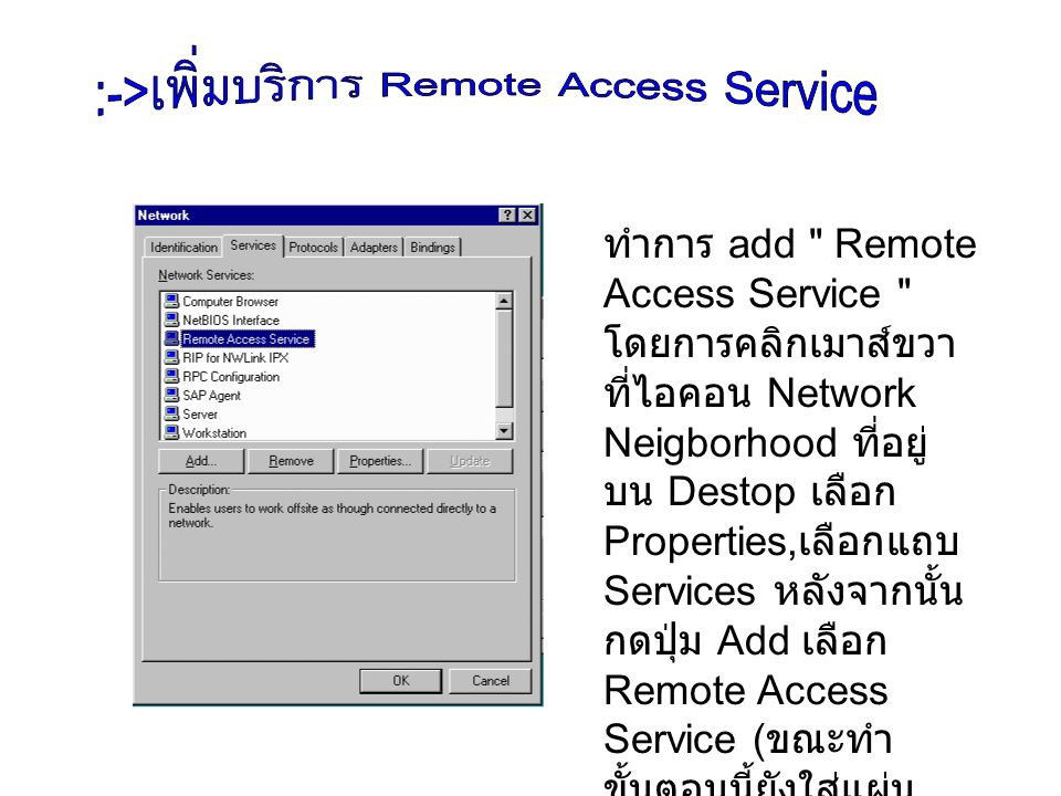 ทำการ add Remote Access Service โดย การคลิกเมาส์ขวา ที่ไอคอน Network Neigborhood ที่อยู่บน Destop เลือก Properties,เลือกแถบ Services หลังจากนั้นกดปุ่ม Add เลือก Remote Access Service (ขณะ ทำขั้นตอนนี้ยังใส่แผ่น Windows NT อยู่) จากนั้นทำการ restart เครื่อง คตอมพิวเตอร์