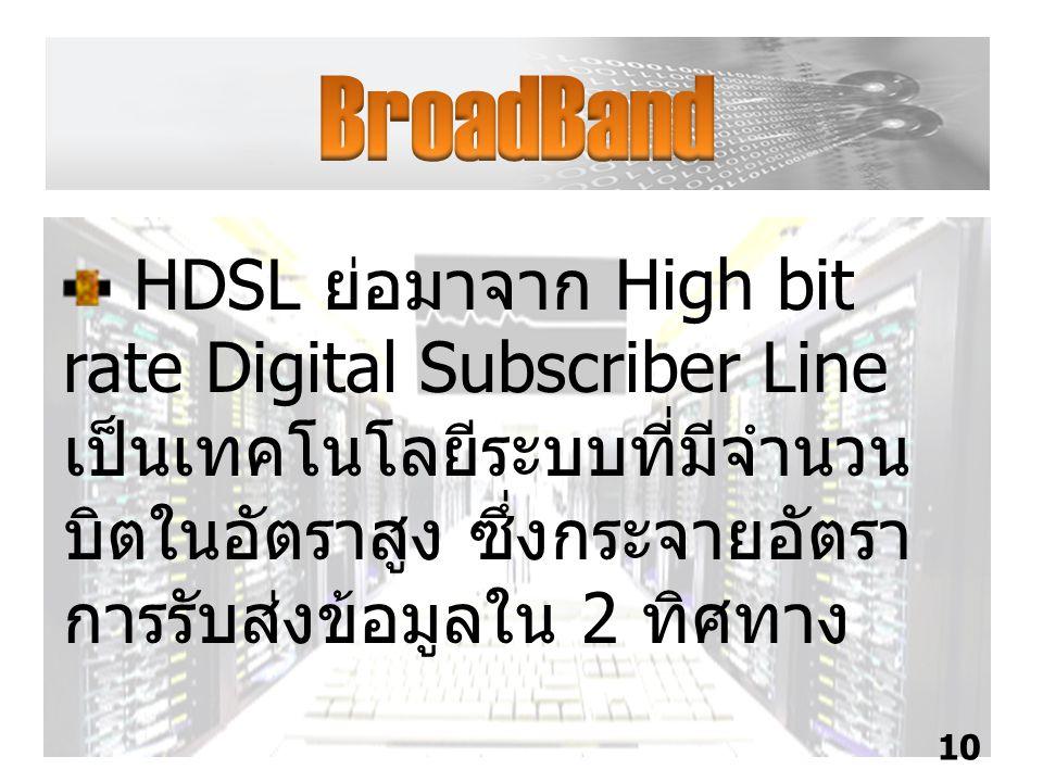 BroadBand HDSL ย่อมาจาก High bit rate Digital Subscriber Line เป็นเทคโนโลยีระบบที่มีจำนวนบิตในอัตราสูง ซึ่งกระจายอัตราการรับส่งข้อมูลใน 2 ทิศทาง.