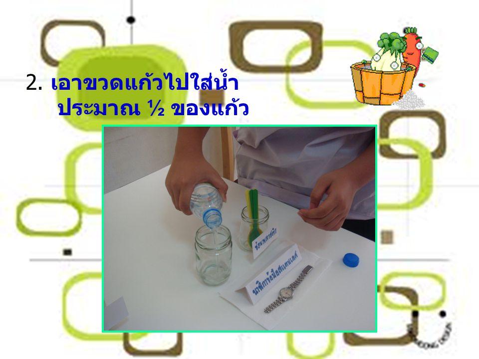 2. เอาขวดแก้วไปใส่น้ำประมาณ ½ ของแก้ว