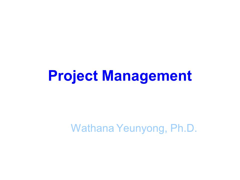Project Management Wathana Yeunyong, Ph.D.
