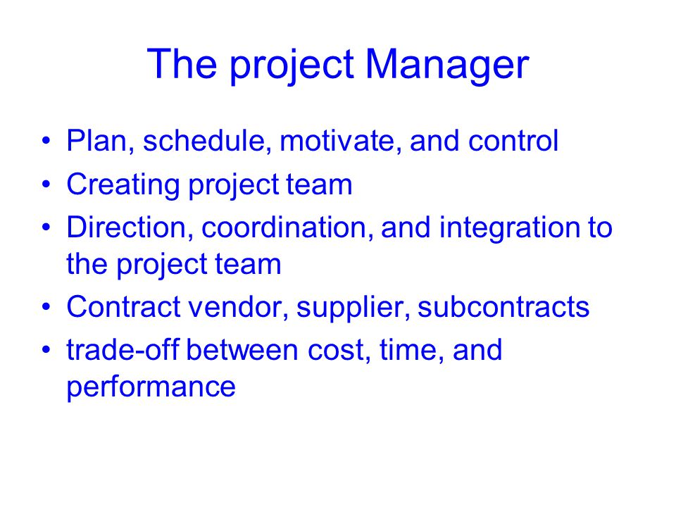 The project Manager Plan, schedule, motivate, and control