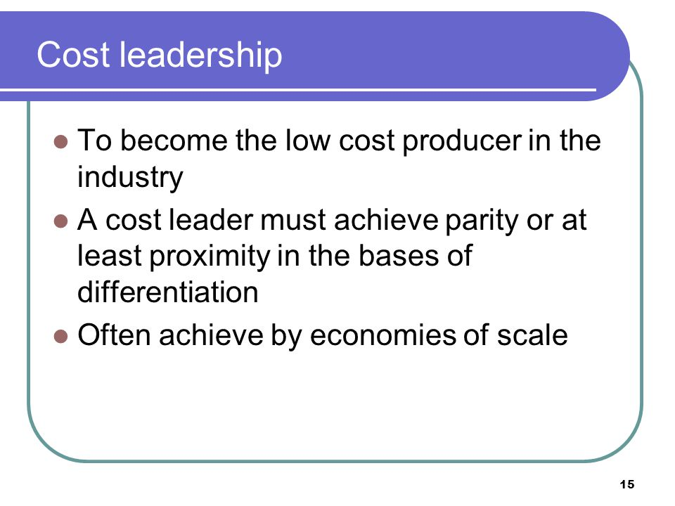 Cost leadership To become the low cost producer in the industry