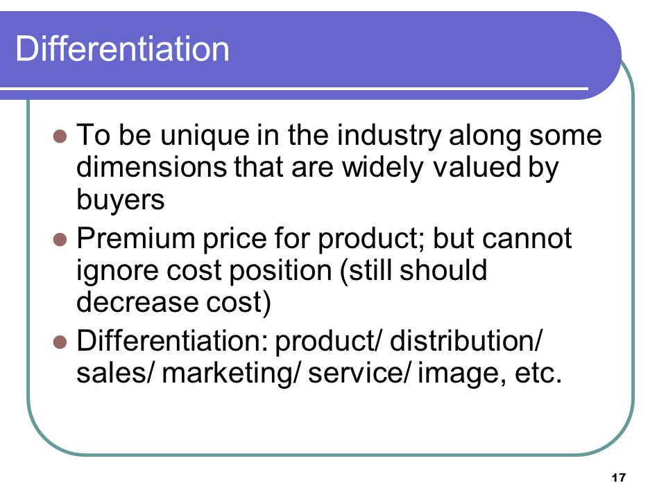 Differentiation To be unique in the industry along some dimensions that are widely valued by buyers.