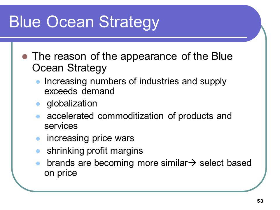 Blue Ocean Strategy The reason of the appearance of the Blue Ocean Strategy. Increasing numbers of industries and supply exceeds demand.