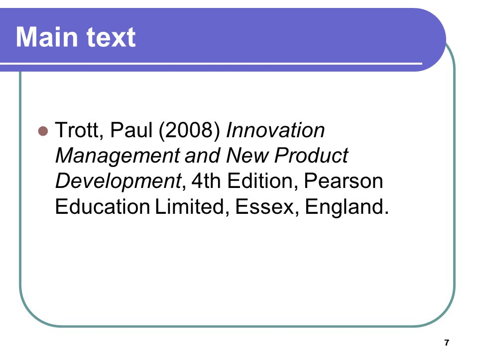 Main text Trott, Paul (2008) Innovation Management and New Product Development, 4th Edition, Pearson Education Limited, Essex, England.