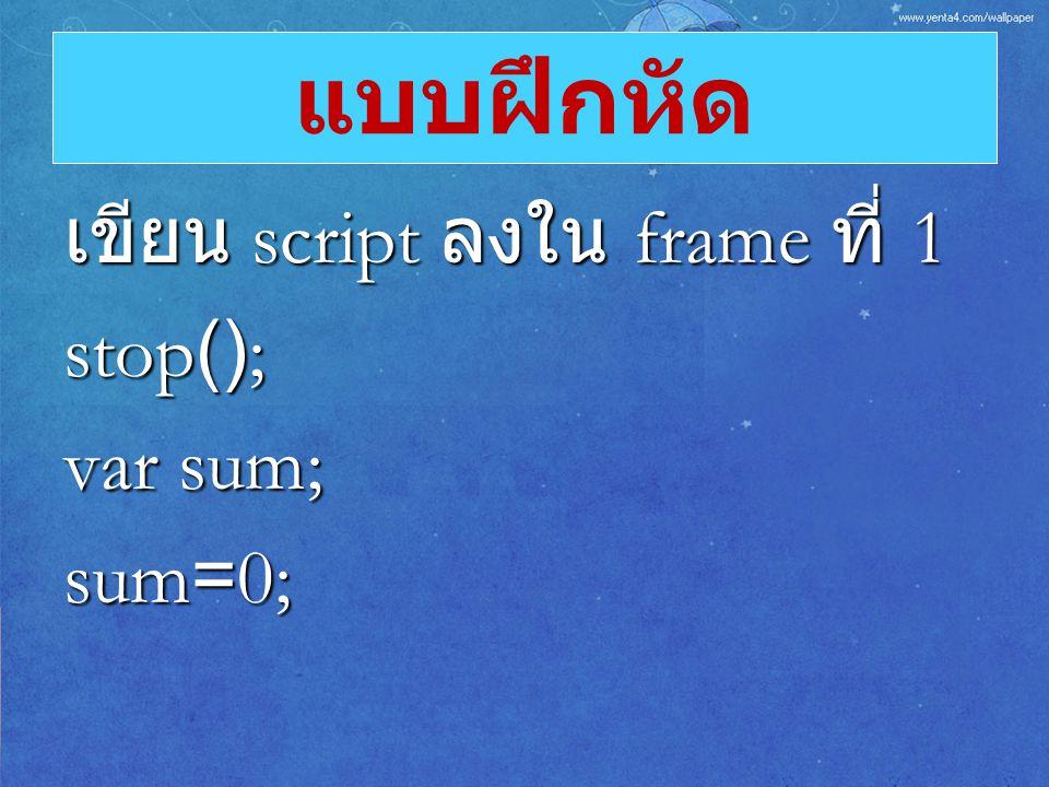แบบฝึกหัด เขียน script ลงใน frame ที่ 1 stop(); var sum; sum=0;
