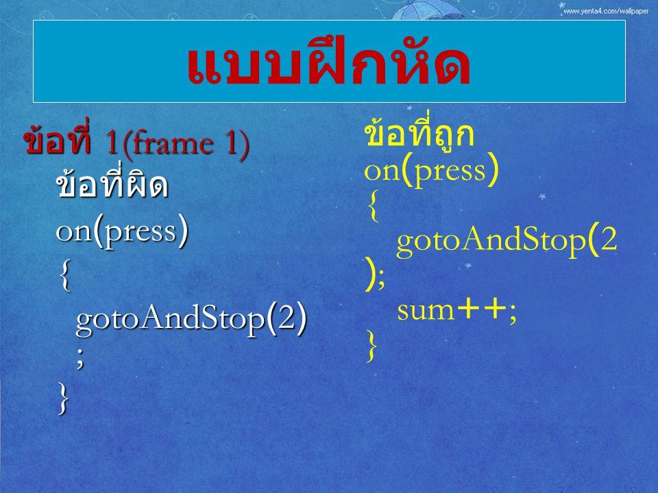 แบบฝึกหัด ข้อที่ถูก ข้อที่ 1(frame 1) on(press) ข้อที่ผิด { on(press)