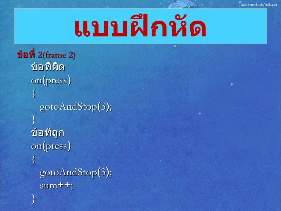 แบบฝึกหัด ข้อที่ผิด on(press) { gotoAndStop(3); } ข้อที่ถูก sum++;