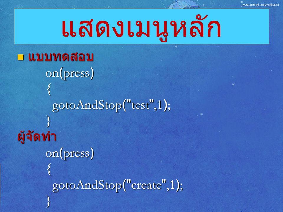 แสดงเมนูหลัก แบบทดสอบ on(press) { gotoAndStop( test ,1); } ผู้จัดทำ