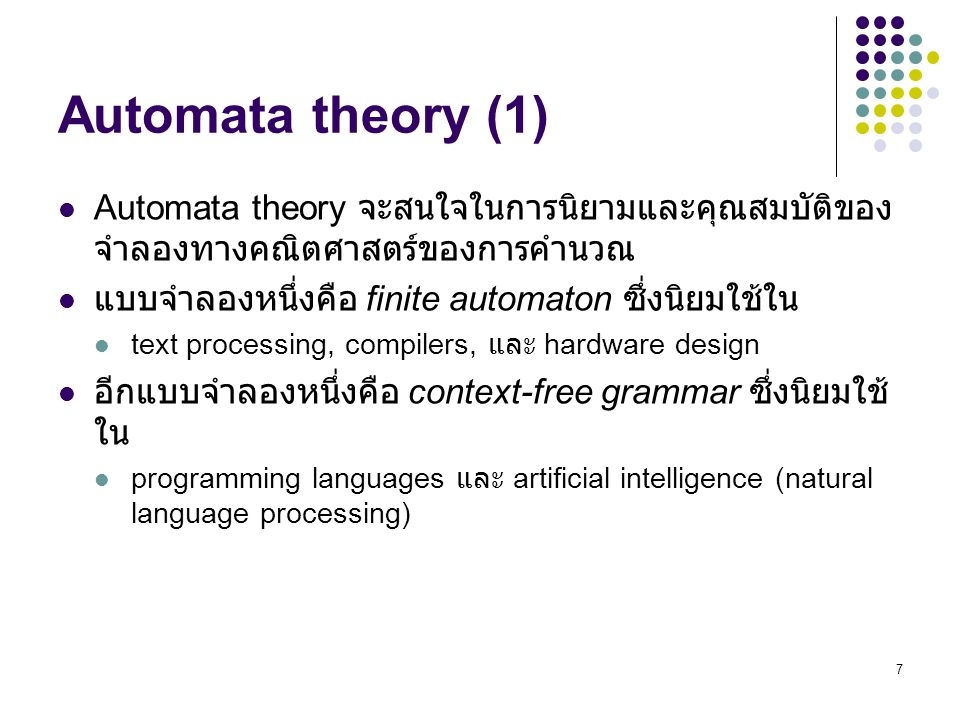 Automata theory (1) Automata theory จะสนใจในการนิยามและคุณสมบัติของจำลองทางคณิตศาสตร์ของการคำนวณ. แบบจำลองหนึ่งคือ finite automaton ซึ่งนิยมใช้ใน.
