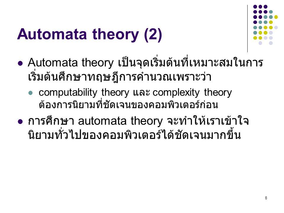 Automata theory (2) Automata theory เป็นจุดเริ่มต้นที่เหมาะสมในการเริ่มต้นศึกษาทฤษฎีการคำนวณเพราะว่า.