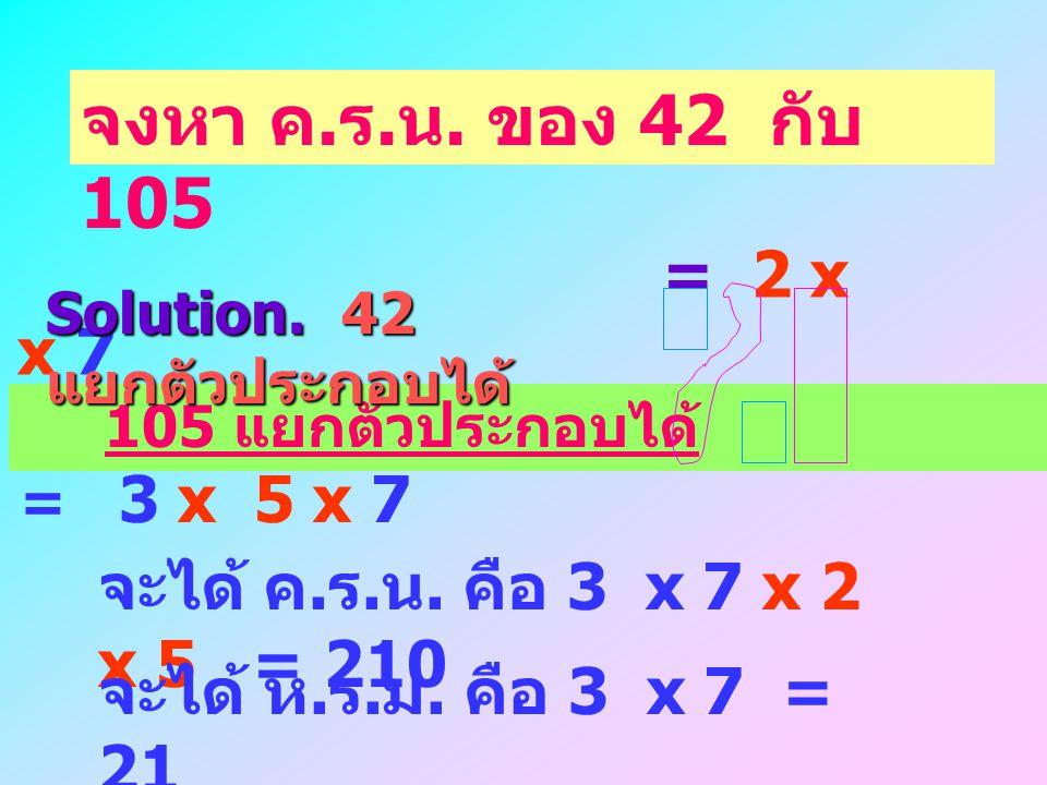 จงหา ค.ร.น. ของ 42 กับ 105 Solution. 42 แยกตัวประกอบได้ = 2 x 3 x 7. 105 แยกตัวประกอบได้ = 3 x 5 x 7.