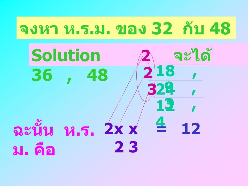 จงหา ห.ร.ม. ของ 32 กับ 48 Solution จะได้ 36 , 48 ฉะนั้น ห.ร.ม. คือ 2