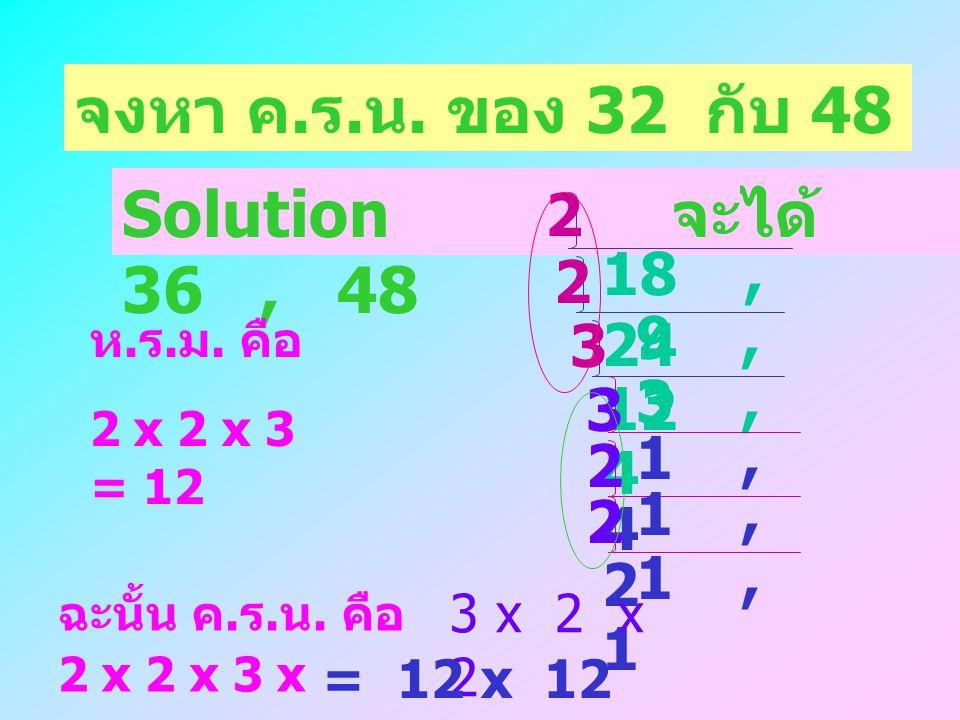 จงหา ค.ร.น. ของ 32 กับ 48 Solution จะได้ 36 , 48 2 18 , 24 2 9 , 12 3