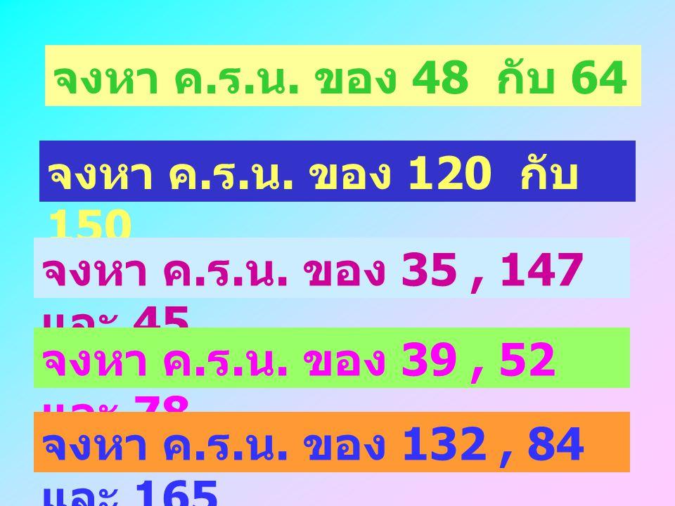 จงหา ค.ร.น. ของ 48 กับ 64 จงหา ค.ร.น. ของ 120 กับ 150. จงหา ค.ร.น. ของ 35 , 147 และ 45. จงหา ค.ร.น. ของ 39 , 52 และ 78.