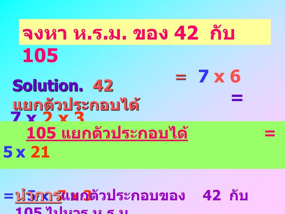 จงหา ห.ร.ม. ของ 42 กับ 105 Solution. 42 แยกตัวประกอบได้ = 7 x 6 = 7 x 2 x 3. 105 แยกตัวประกอบได้ = 5 x 21.