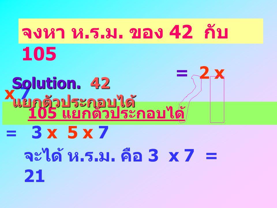 จงหา ห.ร.ม. ของ 42 กับ 105 = 2 x 3 x 7 จะได้ ห.ร.ม. คือ 3 x 7 = 21