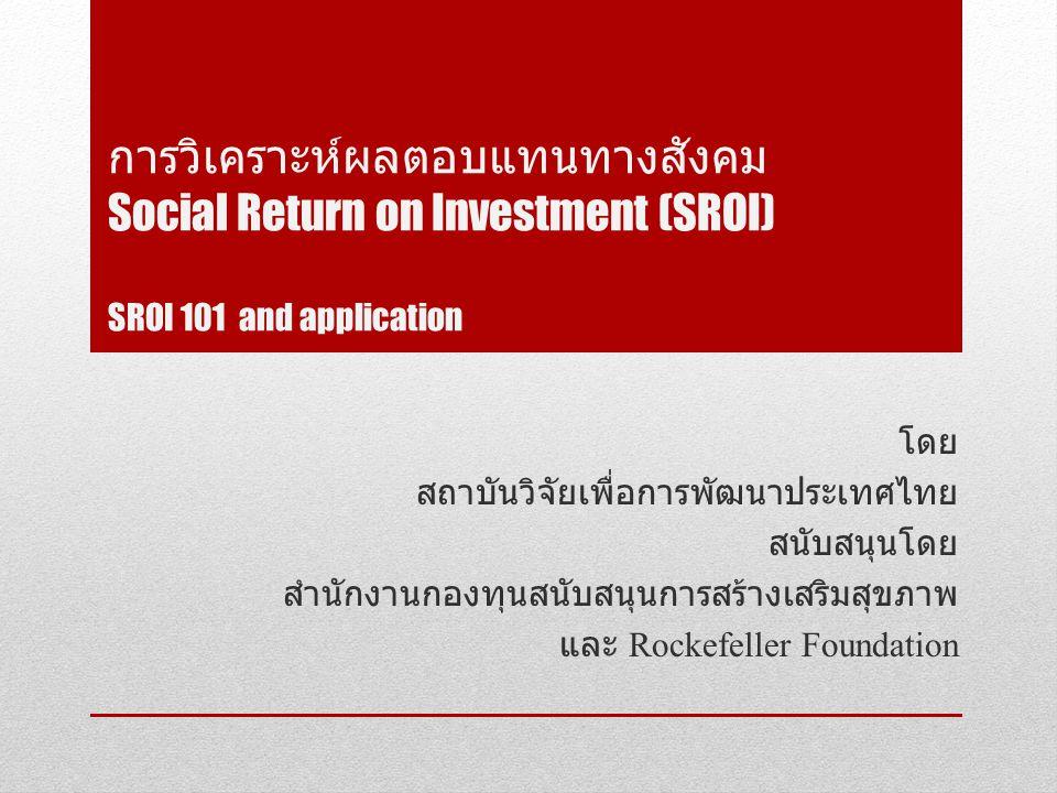 การวิเคราะห์ผลตอบแทนทางสังคม Social Return on Investment (SROI) SROI 101 and application